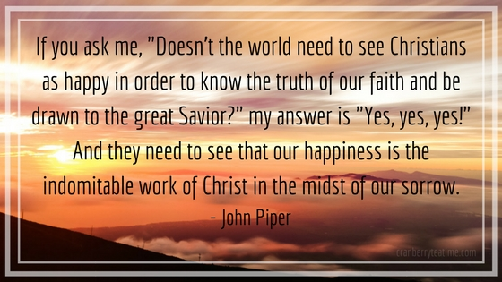 "If you ask me, ""Doesn't the world need to see Christians as happy in order to know the truth of our faith and be drawn to the great Savior?"" my answer is ""Yes, yes, yes!"" And they need to see that our happiness is the indomitable work of Christ in the midst of our sorrow. – John Piper"