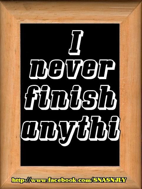 I am never finish anythi