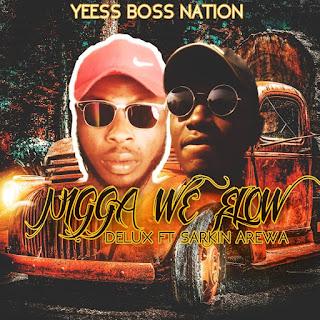 Hausa hip hop music :::    Delux – Nigga We Flow Ft. Sarkin Arewa