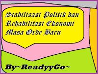 Stabilisasi Politik dan Rehabilitasi Ekonomi Masa Orde Baru~ReadyyGo