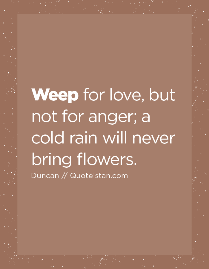 Weep for love, but not for anger; a cold rain will never bring flowers.