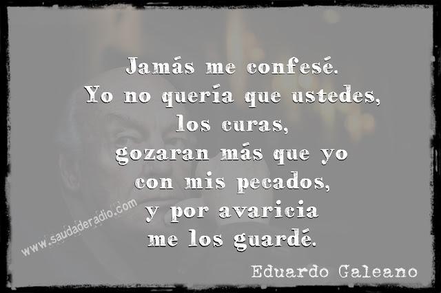"""""""Jamás me confesé. Yo no quería que istedes los curas, gozaran más que yo con mis pecados, y por avaricia me los guardé."""" Eduardo Galeano"""