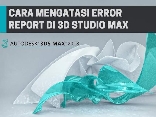 Cara Mudah Mengatasi 3DS Max Error Report