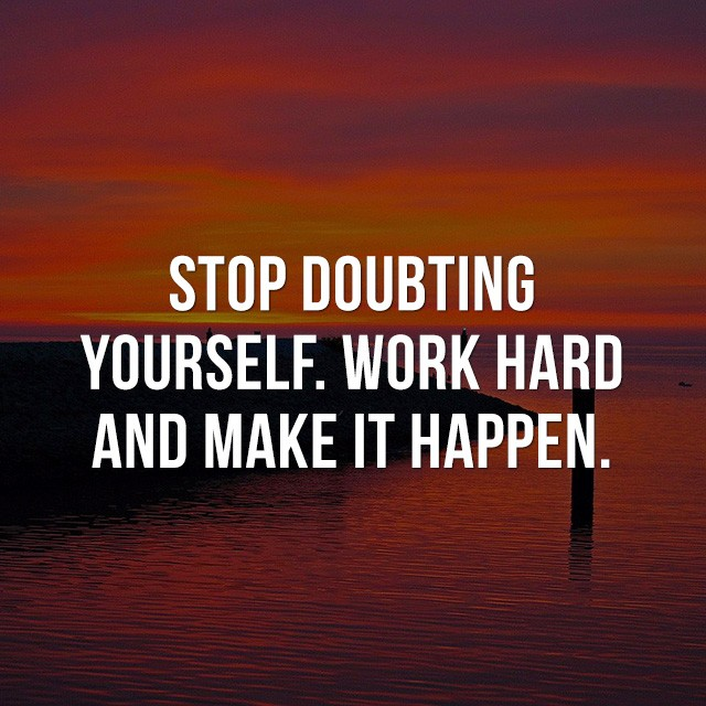 Stop doubting yourself. Work hard and make it happen. - Good Picture Quotes