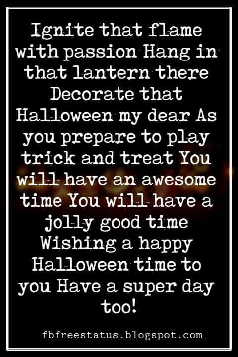 Halloween Messages, Happy Halloween Message, Ignite that flame with passion Hang in that lantern there Decorate that Halloween my dear As you prepare to play trick and treat You will have an awesome time You will have a jolly good time Wishing a happy Halloween time to you Have a super day too!