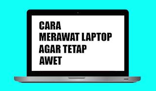 cara merawat laptop dan membuatnya awet dan tahan lama dan tidak mudah rusak
