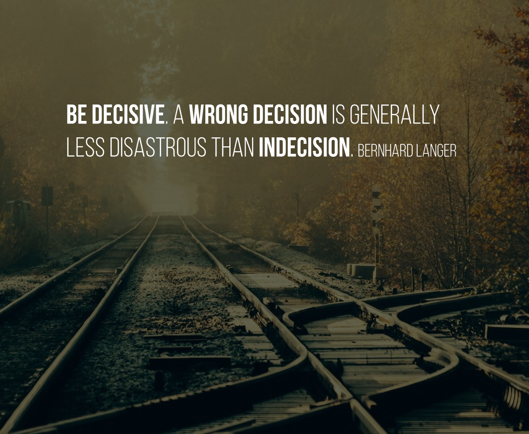 Be decisive. A wrong decision is generally less disastrous than indecision. Bernhard Langer