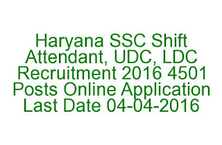 Haryana SSC Shift Attendant, UDC, LDC Recruitment 2016 4501 Posts Online Application Last Date 04-04-2016