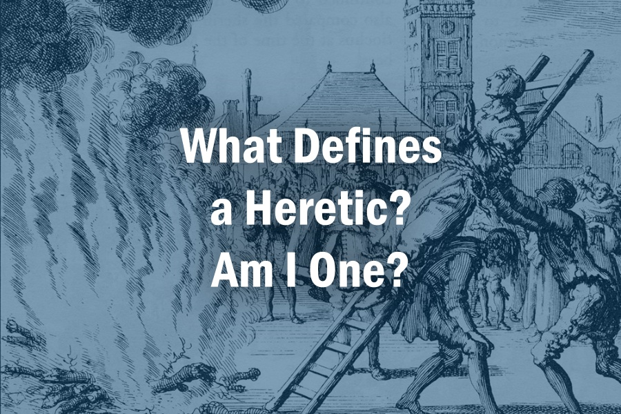 What Defines a Heretic? Am I One?