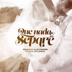 Bráulio Alexandre Feat. Rui Orlando & DJ Malvado - Que Nada Nos Separe