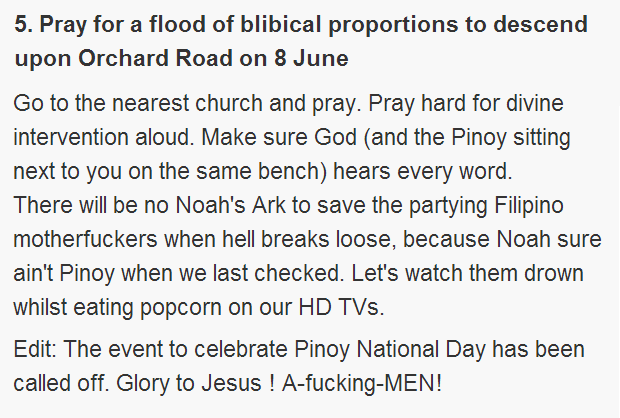Pray for a flood of blibical proportions to descend upon Orchard Road on 8 June  Go to the nearest church and pray. Pray hard for divine intervention aloud. Make sure God (and the Pinoy sitting next to you on the same bench) hears every word.  There will be no Noah's Ark to save the partying Filipino motherfu**ers when hell breaks loose, because Noah sure ain't Pinoy when we last checked. Let's watch them drown whilst eating popcorn on our HD TVs.  Edit: The event to celebrate Pinoy National Day has been called off. Glory to Jesus ! A-fu**ing-MEN!