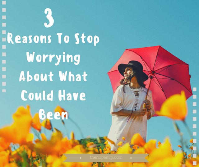 3 Reasons To Stop Worrying About What Could Have Been