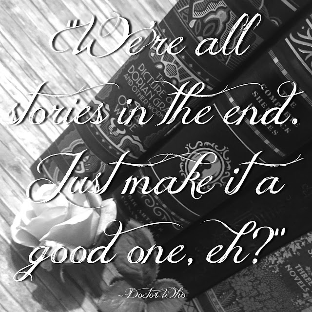 We´re all stories in the end. Just make it a good one, eh? - Doctor Who
