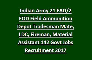 Indian Army 21 FAD, 2 FOD Field Ammunition Depot Tradesman Mate, LDC, Fireman, Material Assistant 142 Govt Jobs Recruitment 2017