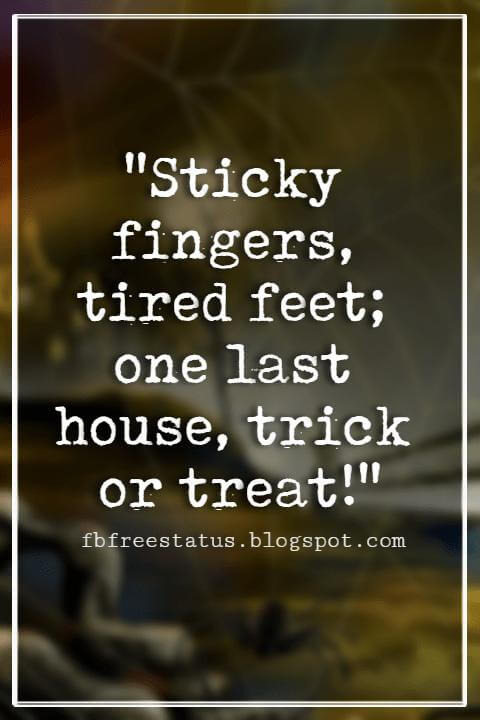 "Halloween Quotes And Sayings, ""Sticky fingers, tired feet; one last house, trick or treat!"""