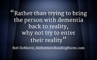 Rather than trying to bring the person with dementia back to reality, why not try to enter their reality