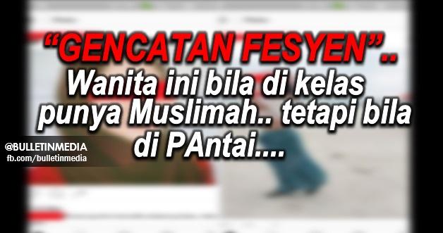"""""""GENCATAN FESYEN"""" .. Wanita ini bila di kelas punya Muslimah.. tetapi bila di PAntai...."""