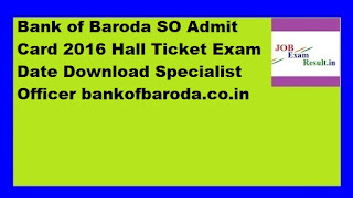 Bank of Baroda SO Admit Card 2016 Hall Ticket Exam Date Download Specialist Officer bankofbaroda.co.in