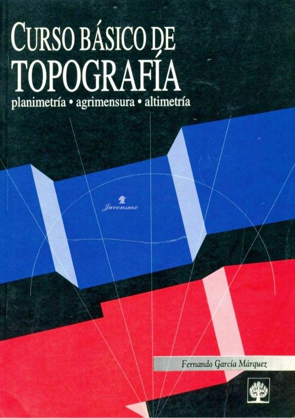 Curso básico de topografía: Planimetría, Agrimensura y Altimetría – Fernando García Márquez