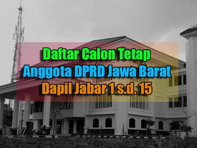 Daftar Calon Tetap Anggota DPRD Jawa Barat  Pemilu 2019 Dapil Jabar 1 s.d 15
