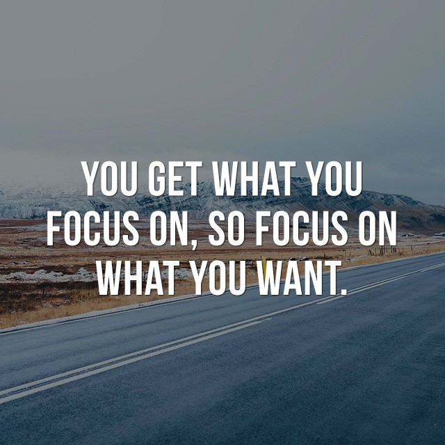 You get what you focus on, so focus on what you want. - Inspirational Messages