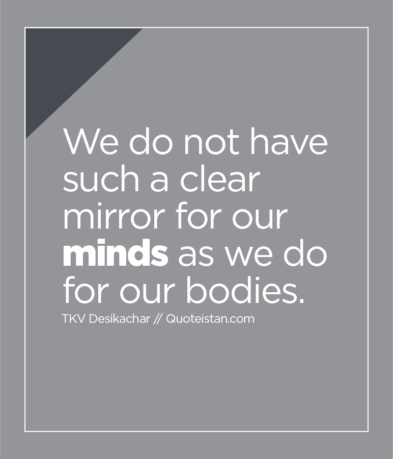 We do not have such a clear mirror for our minds as we do for our bodies.