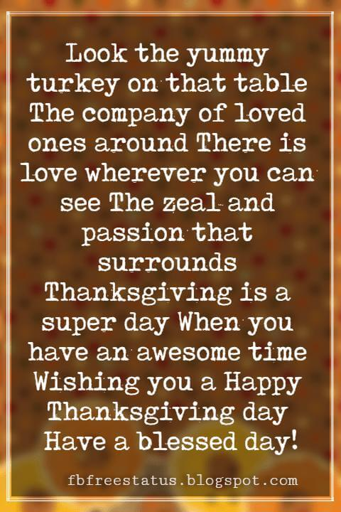 Happy Thanksgiving Messages, Look the yummy turkey on that table The company of loved ones around There is love wherever you can see The zeal and passion that surrounds Thanksgiving is a super day When you have an awesome time Wishing you a Happy Thanksgiving day Have a blessed day!