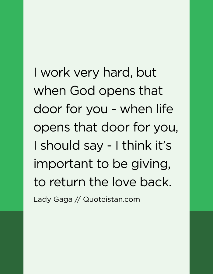 I work very hard, but when God opens that door for you - when life opens that door for you, I should say - I think it's important to be giving, to return the love back.