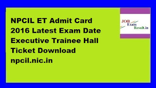 NPCIL ET Admit Card 2016 Latest Exam Date Executive Trainee Hall Ticket Download npcil.nic.in