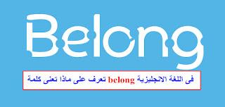 belong, belong to, belong together, belong with, belong in, I belong here, belong to an organization