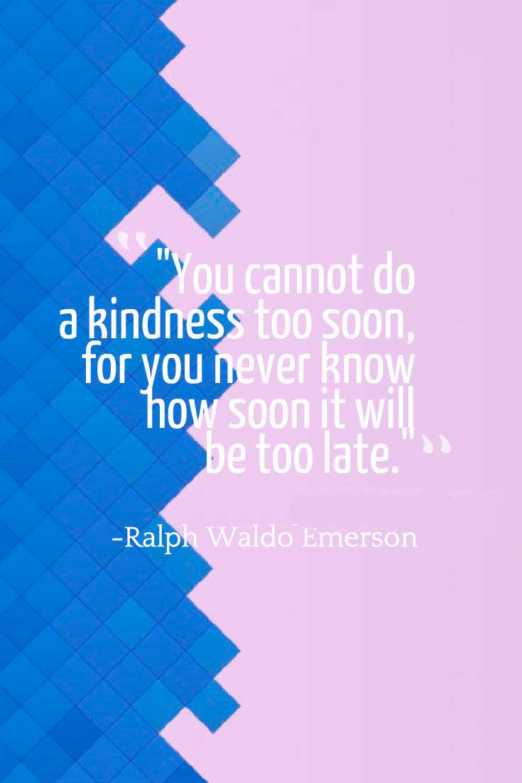 "kindness Quote: ""You cannot do a kindness too soon, for you never know how soon it will be too late.""― Ralph Waldo Emerson"