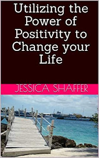 Utilizing the Power of Positivity to Change your Life by Jessica Shaffer
