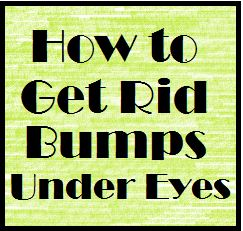 How to Get Rid Bumps Under Eyes