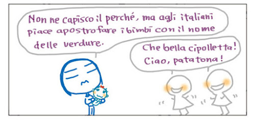 Non ne capisco il perché, ma agli italiani piace apostrofare i bimbi con il nome delle verdure. Che bella cipolletta! Ciao, patatona!