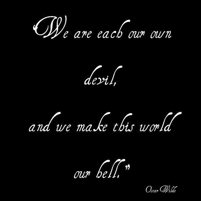 We are each our own devil, and we make this world our bell. - Oscar Wilde