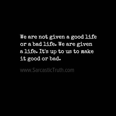 We are not given a good life or a bad life. We are given a life. It's up to us to make it good or bad