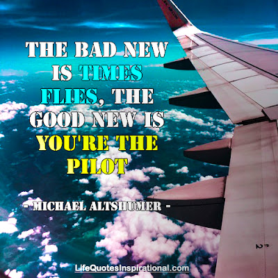 the-bad-new-is-time-flies-the-good-news-is-you-are-the-pilot-Michael-Altshuler-lifequotesinspiration- Motivational Quotes
