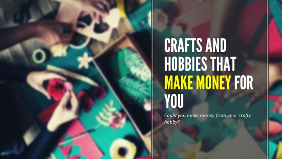 Crafts And Hobbies That Make Money For You