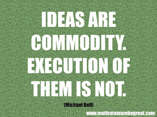 "Featured in our checklist of 46 Powerful Quotes For Entrepreneurs To Get Motivated: ""Ideas are commodity. Execution of them is not.""  –Michael Dell"