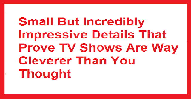 10 Small But Incredibly Impressive Details That Prove TV Shows Are Way Cleverer Than You Thought