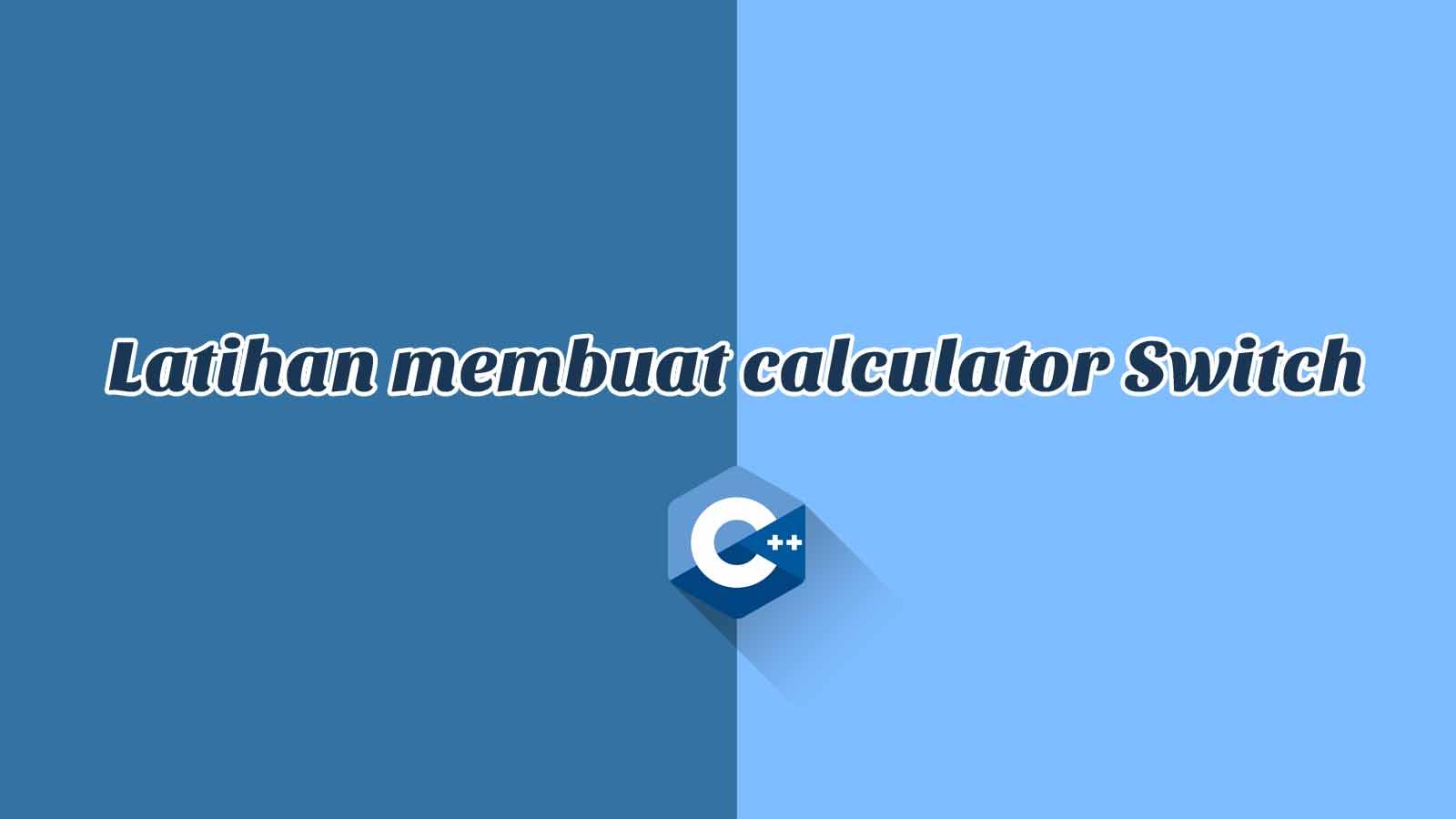 [Studi Kasus] Latihan Membuat Calculator Sederhana Menggunakan Switch - C++