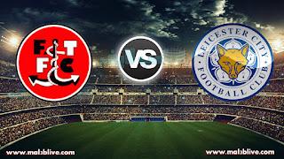 مشاهدة مباراة ليستر سيتي وفليتوود تاون Fleetwood town Vs Leicester city بث مباشر بتاريخ 06-01-2018 كأس الإتحاد الإنجليزي
