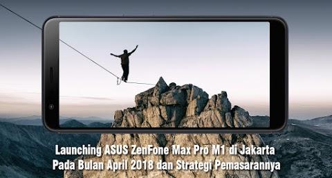 Launching ASUS ZenFone Max Pro M1 di Jakarta bulan April 2018 dan Strategi Pemasarannya