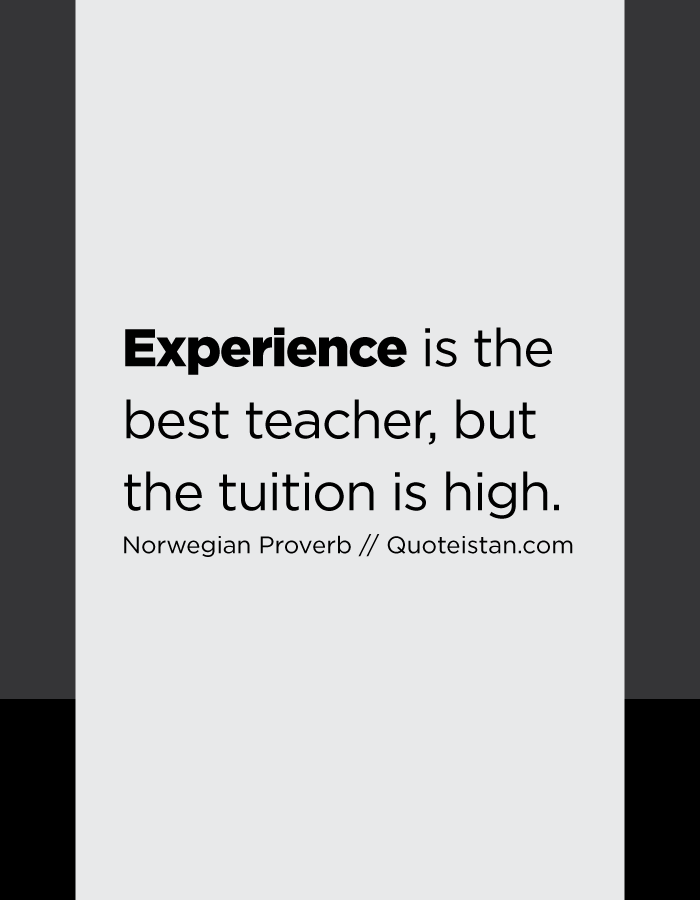 Experience is the best teacher, but the tuition is high.
