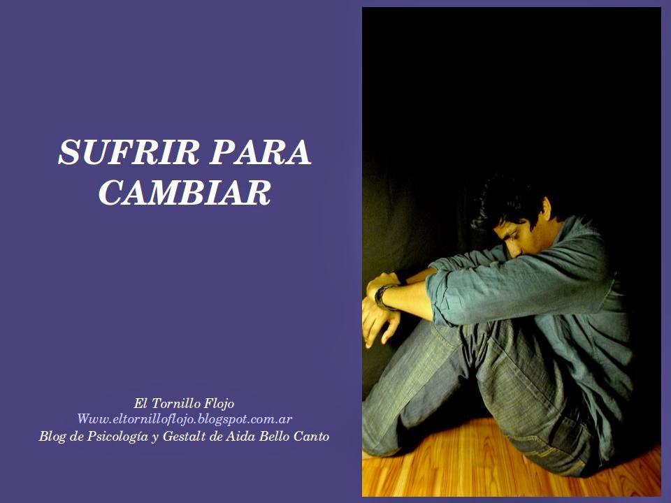 Sufrir, cambiar, transformacion positiva, vinculos, Sometimiento, Gestalt, El Tornillo flojo, Aida Bello Canto