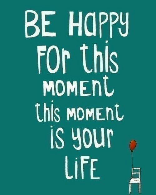 Be happy for this moment, this moment is your life