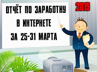 Отчёт по заработку в Интернете за 25-31 марта 2019 года