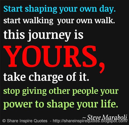 Take Charge Of Your Life Quotes: Start Shaping Your Own Day. Start Walking Your Own Walk
