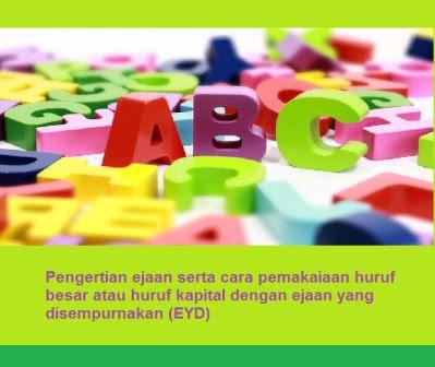 Pengertian ejaan serta cara pemakaiaan huruf besar atau huruf kapital dengan ejaan yang disempurnakan (EYD)