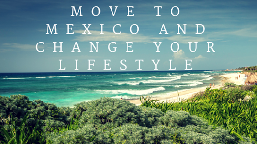 Move to Mexico and change your lifestyle